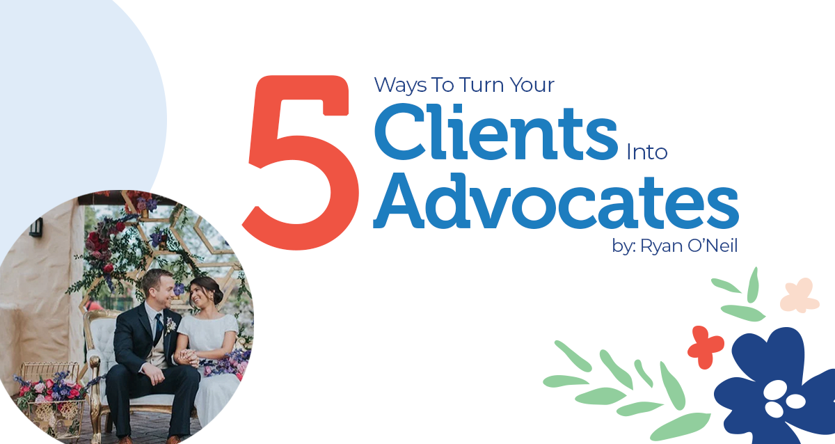 Five Ways To Turn Your Clients Into Advocates