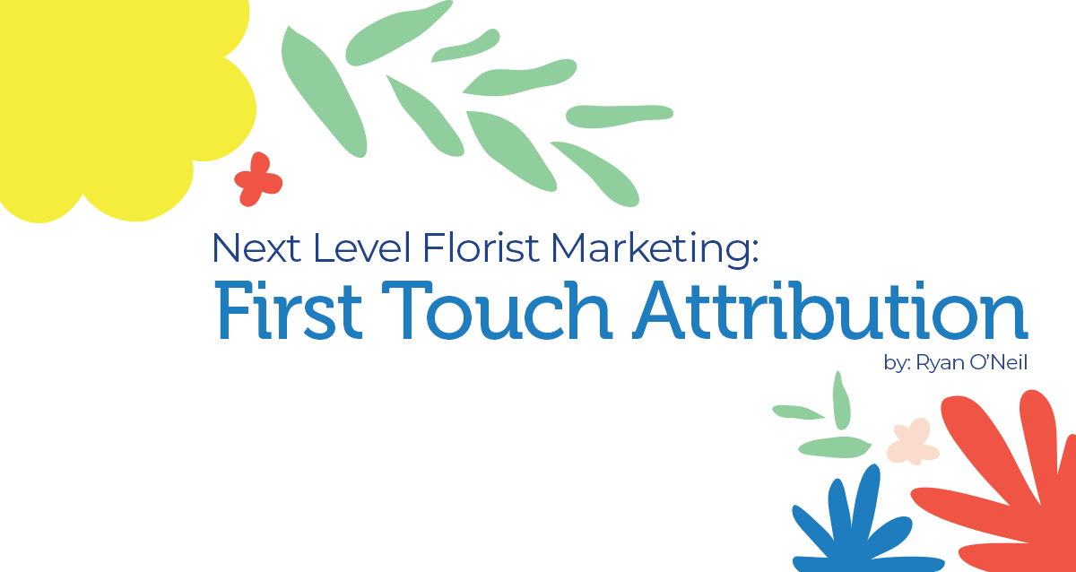 Next Level Florist Marketing (1/3): First Touch Attribution