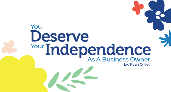 You Deserve Your Independence As A Business Owner